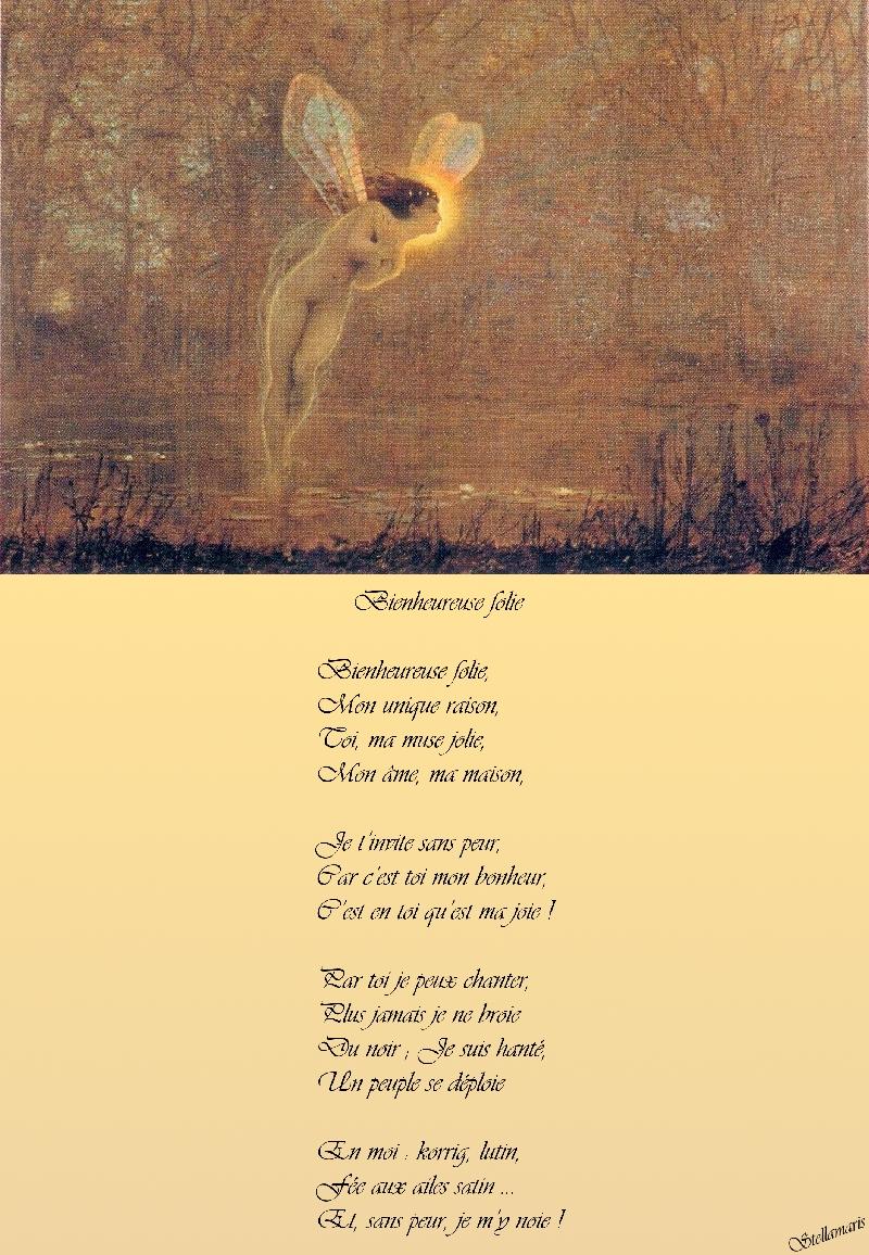 Bienheureuse folie / / Bienheureuse folie, / Mon unique raison, / Toi, ma muse jolie, / Mon âme, ma maison, / / Je t'invite sans peur, / Car c'est toi mon bonheur, / C'est en toi qu'est ma joie ! / / Par toi je peux chanter, / Plus jamais je ne broie / Du noir ; Je suis hanté, / Un peuple se déploie / / En moi : korrig, lutin, / Fée aux ailes satin ... / Et, sans peur, je m'y noie ! / / Stellamaris